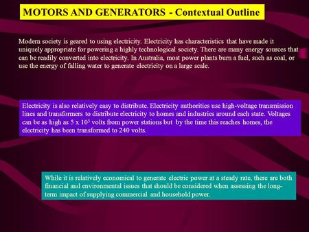 MOTORS AND GENERATORS - Contextual Outline Modern society is geared to using electricity. Electricity has characteristics that have made it uniquely appropriate.