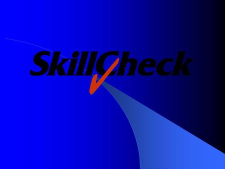 SkillCheck Overview Founded in 1988 Headquarters in Burlington, Massachusetts – Offices in New York City, Atlanta 15,000 Installed Users Long-term Commitment.