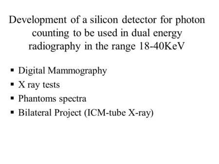  Digital Mammography  X ray tests  Phantoms spectra  Bilateral Project (ICM-tube X-ray) Development of a silicon detector for photon counting to be.