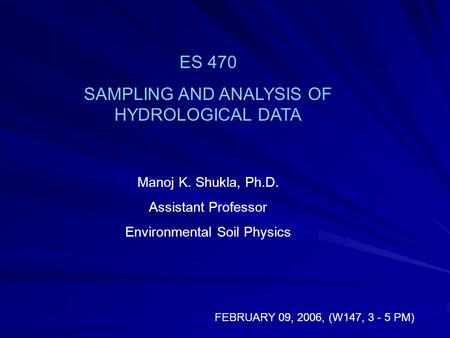 ES 470 SAMPLING AND ANALYSIS OF HYDROLOGICAL DATA Manoj K. Shukla, Ph.D. Assistant Professor Environmental Soil Physics FEBRUARY 09, 2006, (W147, 3 - 5.