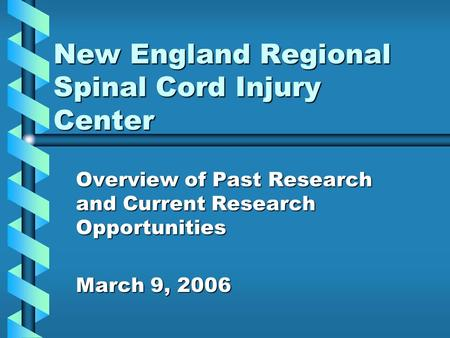 New England Regional Spinal Cord Injury Center Overview of Past Research and Current Research Opportunities March 9, 2006.