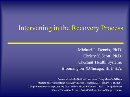 1 Intervening in the Recovery Process Michael L. Dennis, Ph.D. Christy K Scott, Ph.D. Chestnut Health Systems, Bloomington &Chicago, IL U.S.A. Presentation.