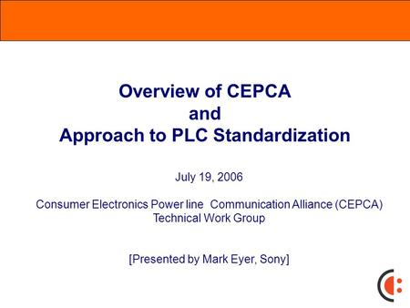Overview of CEPCA and Approach to PLC Standardization July 19, 2006 Consumer Electronics Power line Communication Alliance (CEPCA) Technical Work Group.