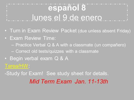 Español 8 lunes el 9 de enero Turn in Exam Review Packet (due unless absent Friday) Exam Review Time: –Practice Verbal Q & A with a classmate (un compañero)