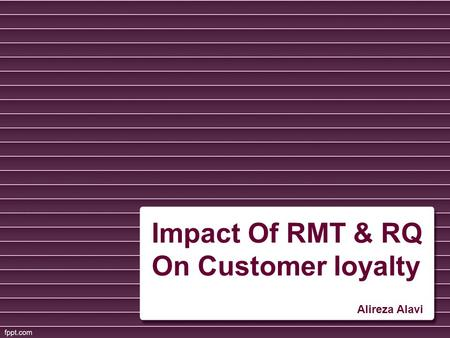 Impact Of RMT & RQ On Customer loyalty Alireza Alavi.