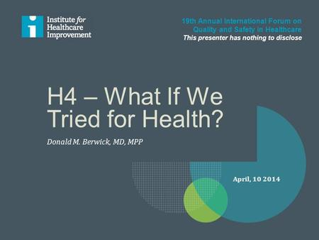 H4 – What If We Tried for Health? Donald M. Berwick, MD, MPP 19th Annual International Forum on Quality and Safety in Healthcare This presenter has nothing.
