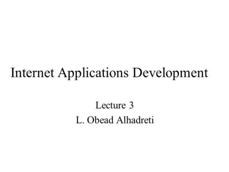 Internet Applications Development Lecture 3 L. Obead Alhadreti.