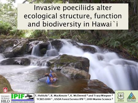 Invasive poeciliids alter ecological structure, function and biodiversity in Hawai`i T. Holitzki 1, R. MacKenzie 2, K. McDermid 3 and Tracy Wiegner 3 TCBES.