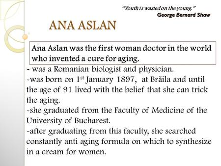 ANA ASLAN - was a Romanian biologist and physician. -was born on 1 st January 1897, at Br ă ila and until the age of 91 lived with the belief that she.