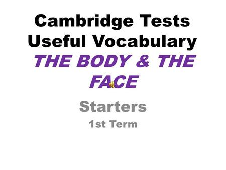 Cambridge Tests Useful Vocabulary THE BODY & THE FACE Starters 1st Term.
