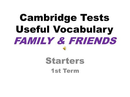 Cambridge Tests Useful Vocabulary FAMILY & FRIENDS Starters 1st Term.
