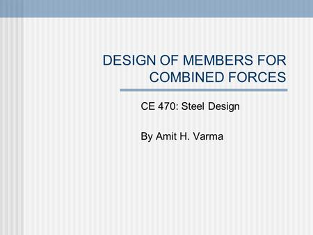 DESIGN OF MEMBERS FOR COMBINED FORCES CE 470: Steel Design By Amit H. Varma.