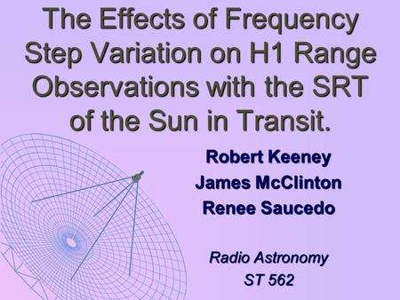 The Effects of Frequency Step Variation on H1 Range Observations with the SRT of the Sun in Transit. Robert Keeney James McClinton Renee Saucedo Radio.