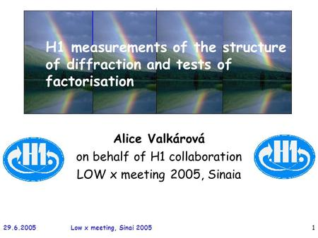 29.6.2005Low x meeting, Sinai 20051 Alice Valkárová on behalf of H1 collaboration LOW x meeting 2005, Sinaia H1 measurements of the structure of diffraction.