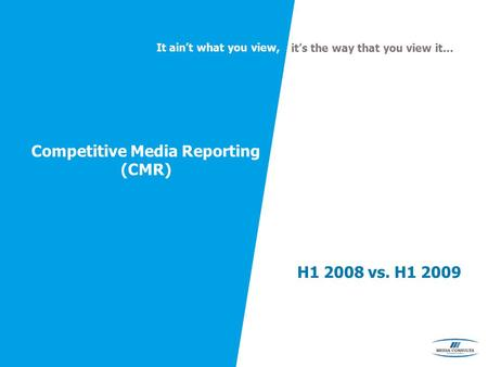 It ain't what you view, it's the way that you view it… Competitive Media Reporting (CMR) H1 2008 vs. H1 2009.