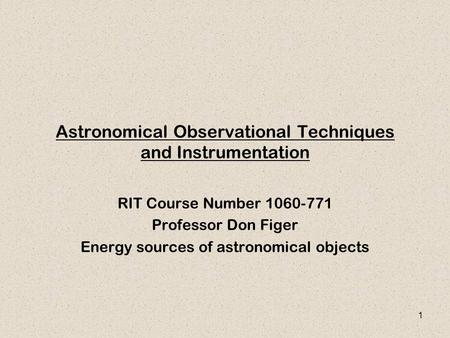 1 Astronomical Observational Techniques and Instrumentation RIT Course Number 1060-771 Professor Don Figer Energy sources of astronomical objects.