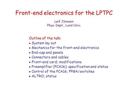 Front-end electronics for the LPTPC Outline of the talk:  System lay out  Mechanics for the front-end electronics  End-cap and panels  Connectors and.
