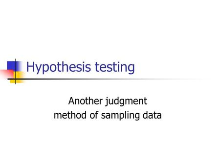 Hypothesis testing Another judgment method of sampling data.