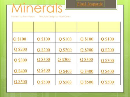 Minerals Content by: Pam Mason Template Design by: Mark Geary Q $100 Q $200 Q $300 Q $400 Q $500 Q $100 Q $200 Q $300 Q $400 Q $500 Final Jeopardy.