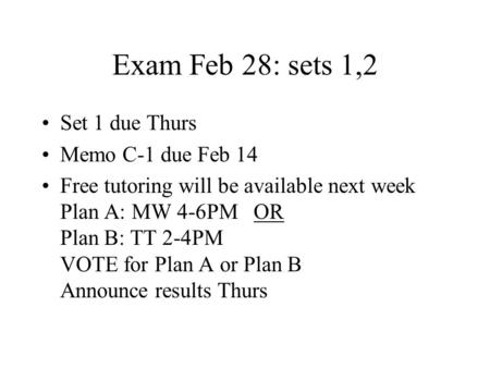 Exam Feb 28: sets 1,2 Set 1 due Thurs Memo C-1 due Feb 14 Free tutoring will be available next week Plan A: MW 4-6PM OR Plan B: TT 2-4PM VOTE for Plan.