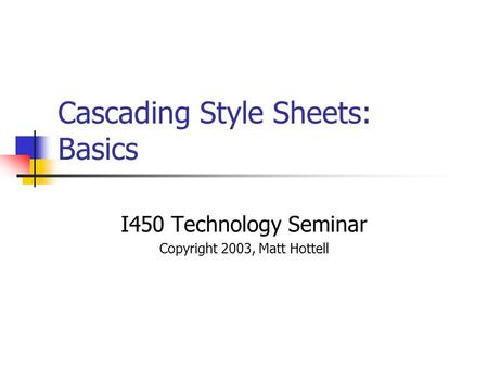 Cascading Style Sheets: Basics I450 Technology Seminar Copyright 2003, Matt Hottell.
