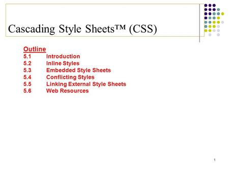 1 Cascading Style Sheets™ (CSS) Outline 5.1 Introduction 5.2 Inline Styles 5.3 Embedded Style Sheets 5.4 Conflicting Styles 5.5 Linking External Style.