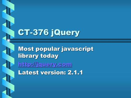 CT-376 jQuery Most popular javascript library today  Latest version: 2.1.1.