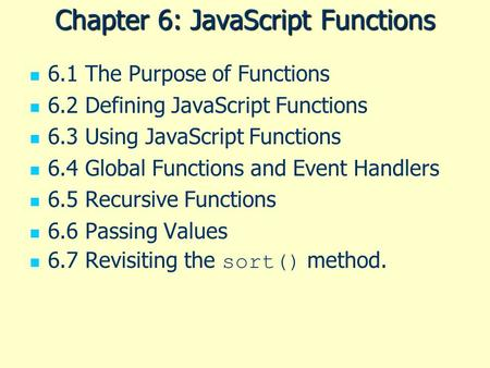 Chapter 6: JavaScript Functions 6.1 The Purpose of Functions 6.2 Defining JavaScript Functions 6.3 Using JavaScript Functions 6.4 Global Functions and.