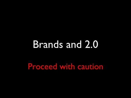 Brands and 2.0 Proceed with caution. Brands and blogging don't enjoy a marriage made in heaven.
