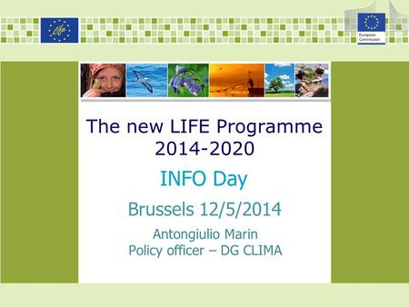 The new LIFE Programme 2014-2020 INFO Day Antongiulio Marin Policy officer – DG CLIMA Brussels 12/5/2014.