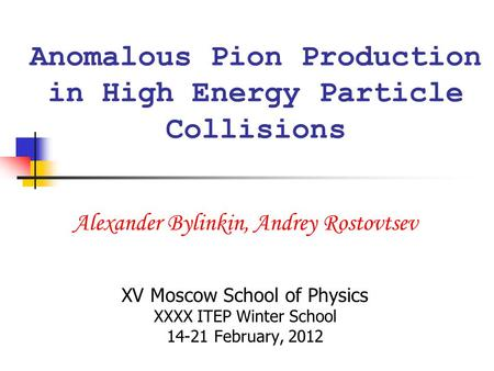 Anomalous Pion Production in High Energy Particle Collisions Alexander Bylinkin, Andrey Rostovtsev XV Moscow School of Physics XXXX ITEP Winter School.