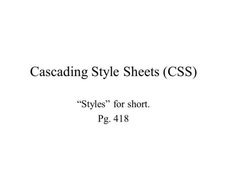 "Cascading Style Sheets (CSS) ""Styles"" for short. Pg. 418."
