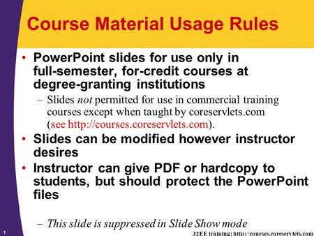 J2EE training:  1 Course Material Usage Rules PowerPoint slides for use only in full-semester, for-credit courses at degree-granting.