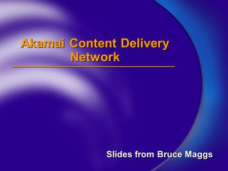 Akamai Content Delivery Network Slides from Bruce Maggs.