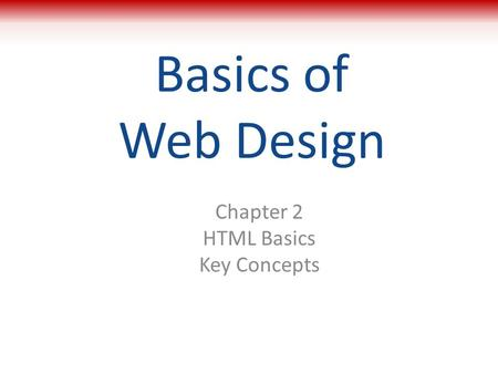 Basics of Web Design Chapter 2 HTML Basics Key Concepts 1.