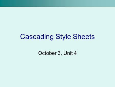 Cascading Style Sheets October 3, Unit 4. What are Cascading Style Sheets? Abbreviated CSS Same principle as design templates in MS PowerPoint Allows.
