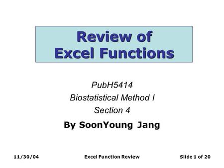 11/30/04Excel Function ReviewSlide 1 of 20 Review of Excel Functions PubH5414 Biostatistical Method I Section 4 By SoonYoung Jang.