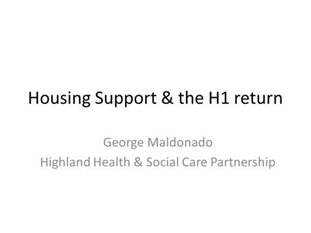 Housing Support & the H1 return George Maldonado Highland Health & Social Care Partnership.