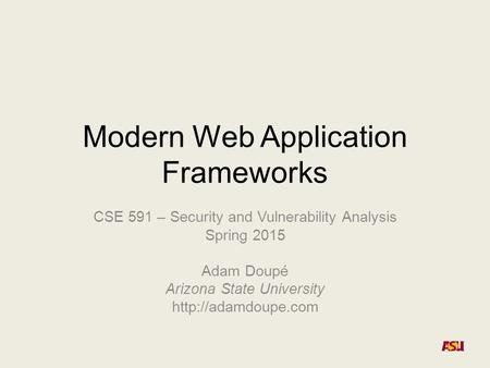 Modern Web Application Frameworks CSE 591 – Security and Vulnerability Analysis Spring 2015 Adam Doupé Arizona State University