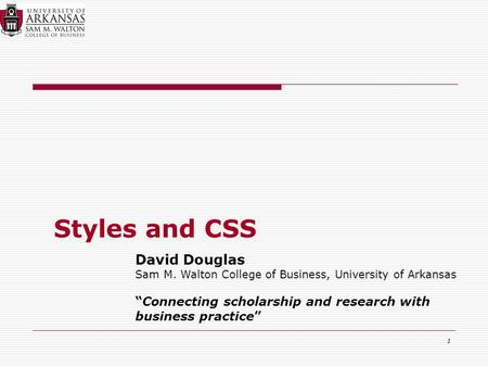 "1 Styles and CSS David Douglas Sam M. Walton College of Business, University of Arkansas ""Connecting scholarship and research with business practice"""