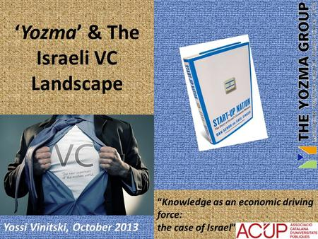 "Yossi Vinitski, October 2013 ""Knowledge as an economic driving force: the case of Israel"" 'Yozma' & The Israeli VC Landscape."