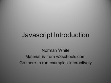 Javascript Introduction Norman White Material is from w3schools.com Go there to run examples interactively.