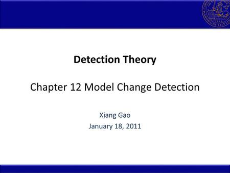 Detection Theory Chapter 12 Model Change Detection Xiang Gao January 18, 2011.