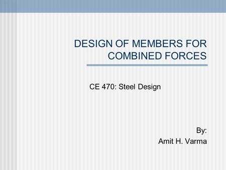 DESIGN OF MEMBERS FOR COMBINED FORCES CE 470: Steel Design By: Amit H. Varma.
