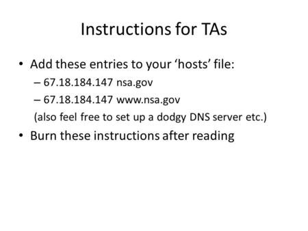 Instructions for TAs Add these entries to your 'hosts' file: – 67.18.184.147 nsa.gov – 67.18.184.147 www.nsa.gov (also feel free to set up a dodgy DNS.