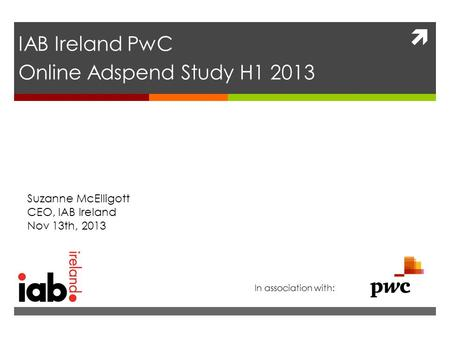  IAB Ireland PwC Online Adspend Study H1 2013 Suzanne McElligott CEO, IAB Ireland Nov 13th, 2013 In association with: