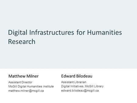 Digital Infrastructures for Humanities Research Matthew Milner Assistant Director McGill Digital Humanities institute Edward Bilodeau.