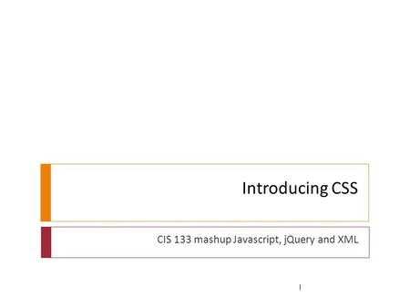 Introducing CSS CIS 133 mashup Javascript, jQuery and XML 1.