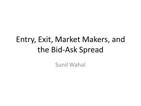 Entry, Exit, Market Makers, and the Bid-Ask Spread Sunil Wahal.