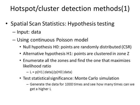 Hotspot/cluster detection methods(1) Spatial Scan Statistics: Hypothesis testing – Input: data – Using continuous Poisson model Null hypothesis H0: points.